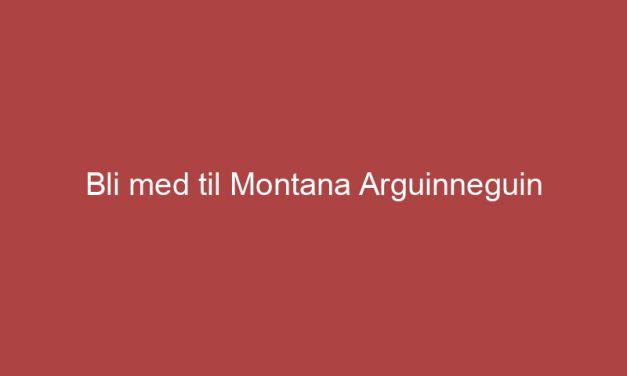 Bli med til Montana Arguinneguin
